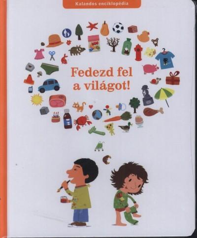 Fodor Bernadett  (Szerk.) - Fedezd fel a világot! - Kalandos enciklopédia