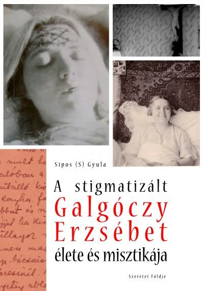 Sípos  Gyula (S) - A stigmatizált Galgóczy Erzsébet élete és misztikája