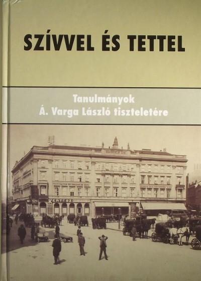 Horváth J. András  (Szerk.) - Szívvel és tettel - Tanulmányok Á. Varga László tiszteletére