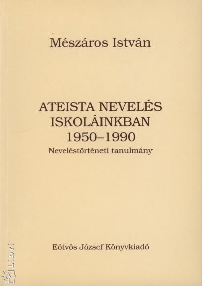 Mészáros István - Ateista nevelés iskoláinkban 1950-1990