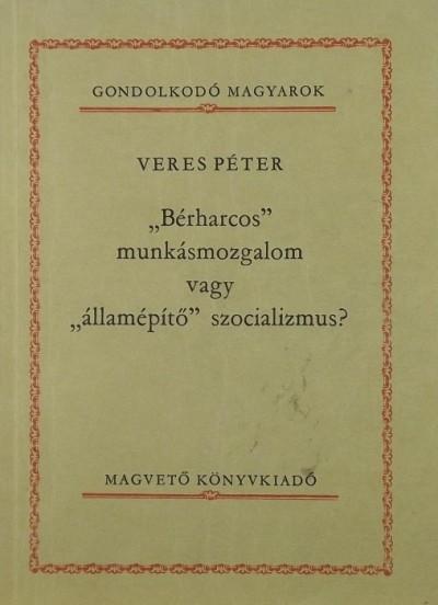 """Veres Péter - """"Bérharcos"""" munkásmozgalom vagy """"államépítő"""" szocializmus?"""