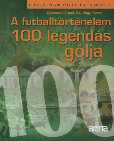 Martonosi Árpád - Sz. Nagy Tamás - A futballtörténelem 100 legendás gólja