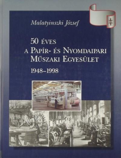 Malatyinszki József - 50 éves a Papír- és Nyomdaipari Műszaki Egyesület 1948-1998