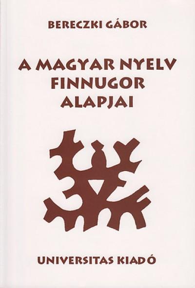 Bereczki Gábor - A magyar nyelv finnugor alapjai