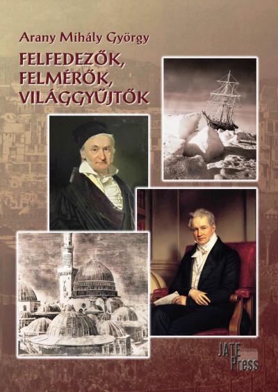 Arany Mihály György - Felfedezők, felmérők, világgyűjtők