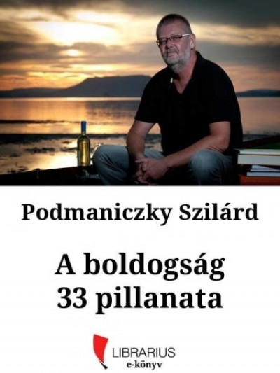 Podmaniczky Szilárd - A boldogság 33 pillanata