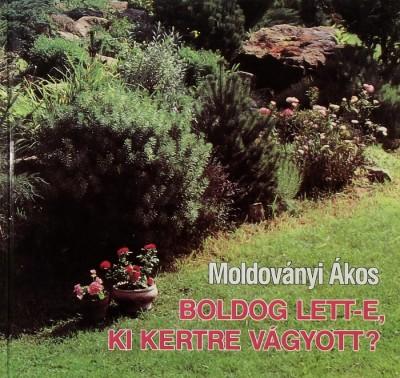 Moldoványi Ákos - Boldog lett-e, ki kertre vágyott?
