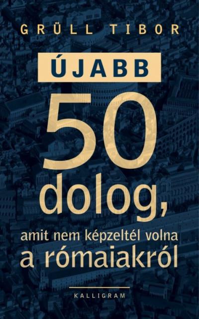 Grüll Tibor - Újabb 50 dolog, amit nem képzeltél volna a rómaiakról