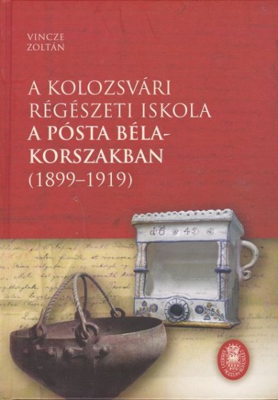 Vincze Zoltán - A kolozsvári régészeti iskola a Pósta Béla-korszakban (1899-1919)