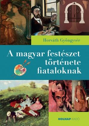 Horv�th Gy�ngyv�r - A magyar fest�szet t�rt�nete fiataloknak