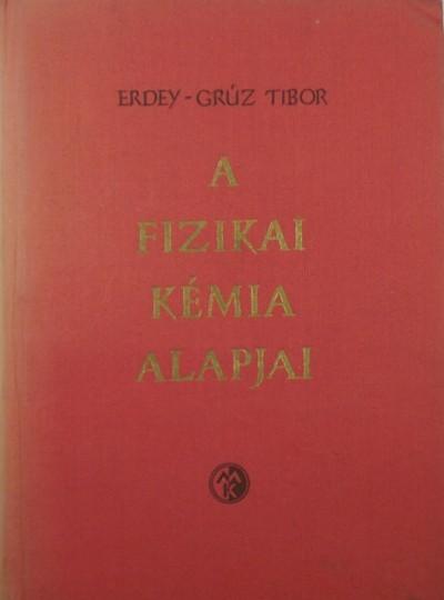 Erdey-Grúz Tibor - A fizikai kémia alapjai