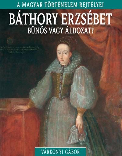 Várkonyi Gábor - Báthory Erzsébet - bűnös vagy áldozat?