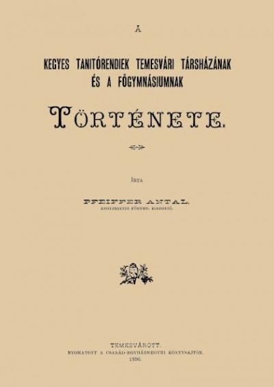 Pfeiffer Antal - A Kegyes-Tanítórendiek Temesvári társházának és a főgymnásiumnak története
