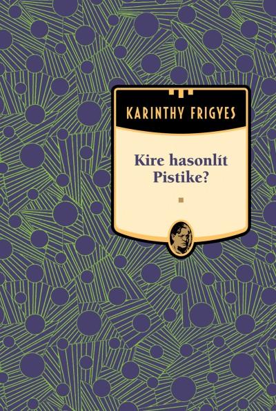 Karinthy Frigyes - Kire hasonlít Pistike - Karinthy Frigyes sorozat 8. kötet