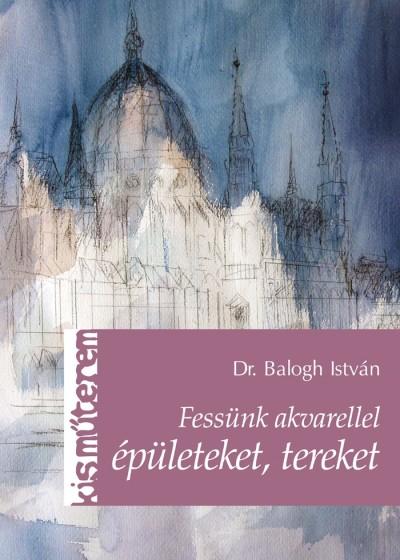 Balogh István - Fessünk akvarellel épületeket, tereket