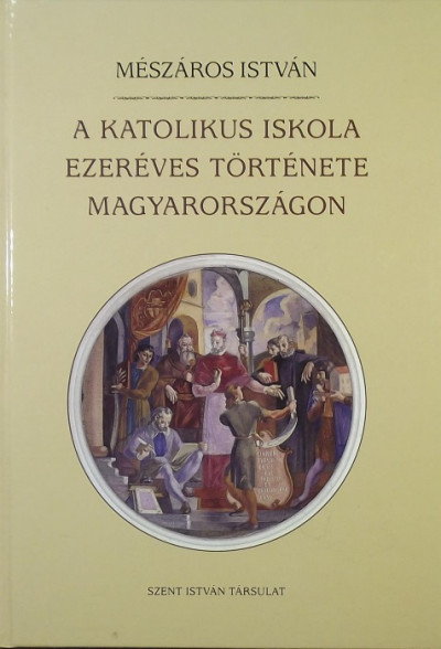 Mészáros István - A katolikus iskola ezeréves története Magyarországon