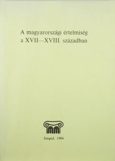 Zombori István  (Szerk.) - A magyarországi értelmiség a XVII-XVII. században
