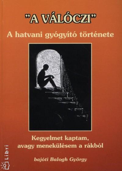 """Balogh György - Válóczi József - """"""""A Válóczi"""""""" - A hatvani gyógyító története"""