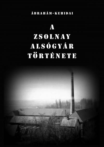 Ábrahám István - Kehidai László - A Zsolnay Alsógyár története