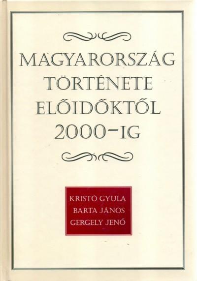 Barta János - Gergely Jenő - Kristó Gyula - Magyarország története előidőktől 2000-ig