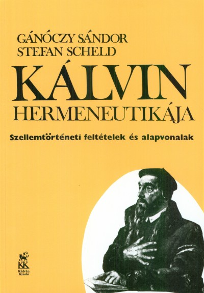 Gánóczy Sándor - Stefan Scheld - Kálvin hermeneutikája. Szellemtörténeti feltételek és alapvonalak