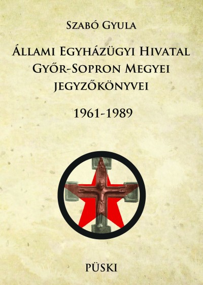 Szabó Gyula - Állami Egyházügyi Hivatal Győr-Sopron Megyei jegyzőkönyvei 1961-1989