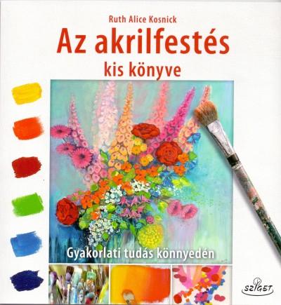 Ruth Alice Kosnick - Az akrilfestés kis könyve