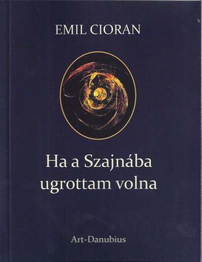 Émile Michel Cioran - Ha a Szajnába ugrottam volna