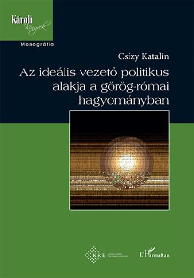 Csízy Katalin - Az ideális vezető politikus alakja a görög-római hagyományban