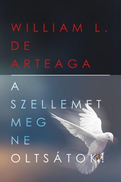 William L. De Arteaga - A Szellemet meg ne oltsátok!