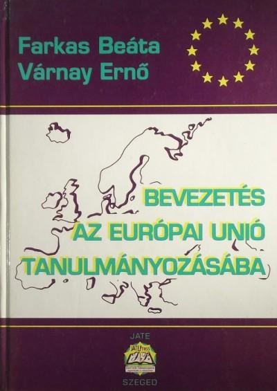 Farkas Beáta - Várnay Ernő - Bevezetés az Európai Unió tanulmányozásába