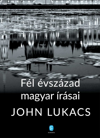 John Lukacs - Fél évszázad magyar írásai