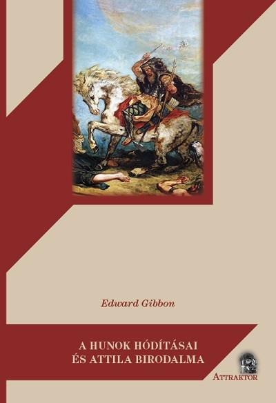 Edward Gibbon - A hunok hódításai és Attila birodalma