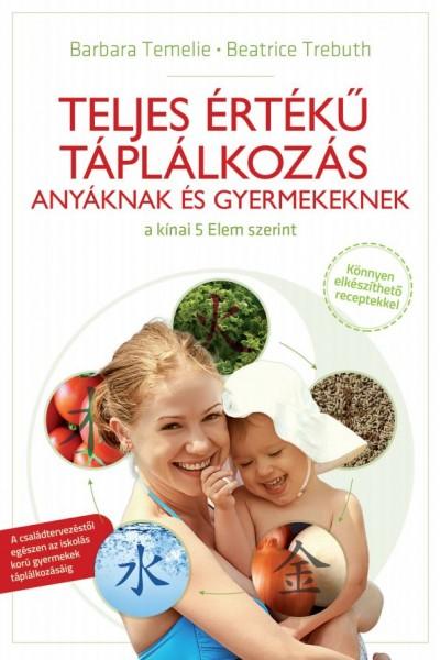 Barbara Temelie - Beatrice Trebuth - Teljes értékű táplálkozás anyáknak és gyermekeknek