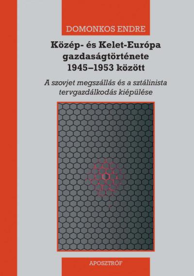 Domonkos Endre - Közép- és Kelet-Európa gazdaságtörténete 1945-1953 között