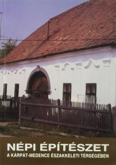 Balassa M. Iván  (Szerk.) - Cseri Miklós  (Szerk.) - Viga Gyula  (Szerk.) - Népi építészet a Kárpát-medence északkeleti térségében