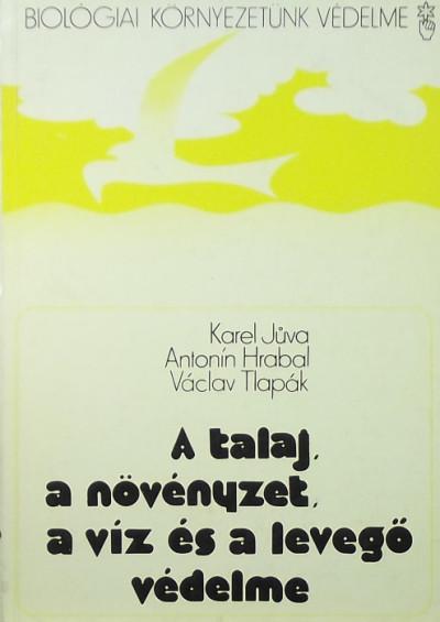 Antonin Hrabal - Karel Juva - Václav Tlapák - A talaj, a növényzet, a víz és a levegő védelme