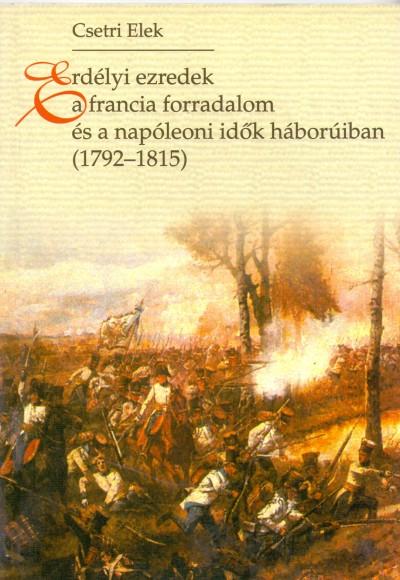 Csetri Elek - Erdélyi ezredek a francia forradalom és a napóleoni idők háborúiban (1792-1815)
