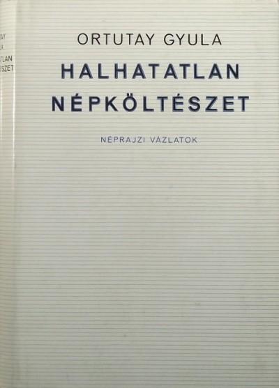 Ortutay Gyula - Halhatatlan népköltészet