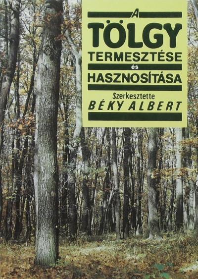 Béky Albert  (Szerk.) - A tölgy termesztése és hasznosítása