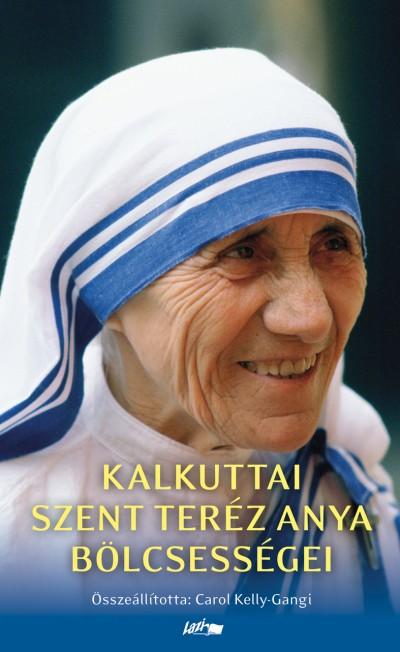 Mother Teresa - Carol Kelly-Gangi  (Összeáll.) - Kalkuttai Szent Teréz anya bölcsességei