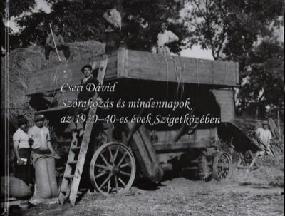 Cseri Dávid  (Szerk.) - Szórakozás és mindennapok az 1930-40-es évek Szigetközében