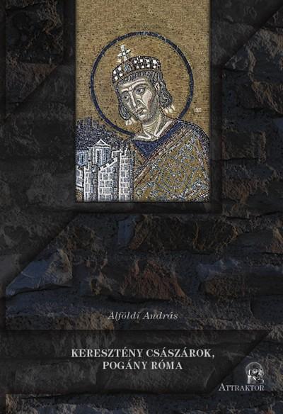 Alföldi András - Keresztény császárok, pogány Róma