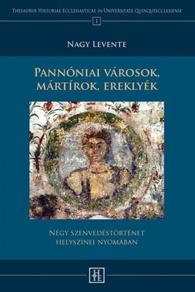Nagy Levente - Pannóniai városok, mártírok, ereklyék