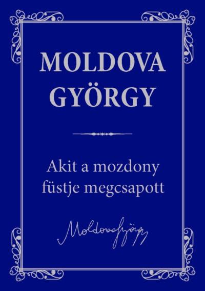 Moldova György - Akit a mozdony füstje megcsapott