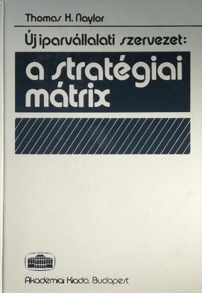 Thomas H. Naylor - Új iparvállalati szervezet: a stratégiai mátrix