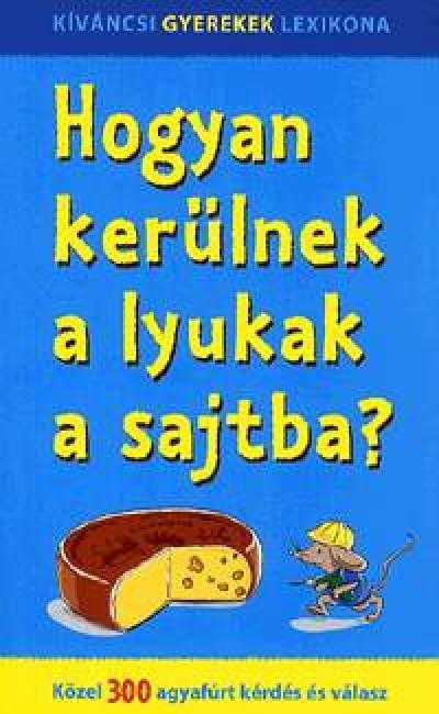 Nagy Boglárka  (Szerk.) - Hogyan kerülnek a lyukak a sajtba?