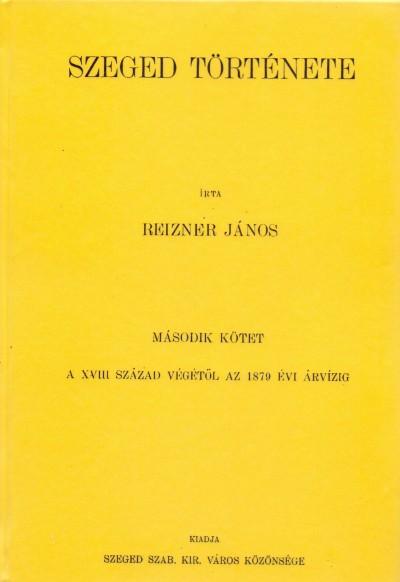 Reizner János - Szeged története II. - A XVIII. század végétől az 1879 évi árvízig