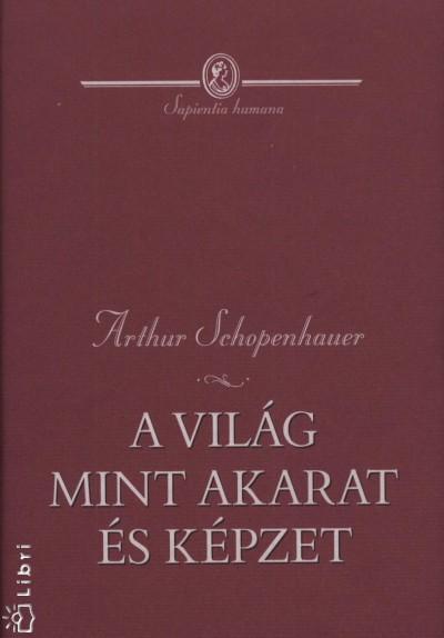 Arthur Schopenhauer - A világ mint akarat és képzet