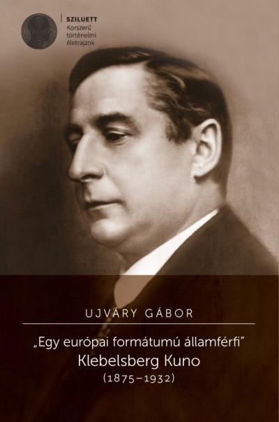 """Ujváry Gábor - """"Egy európai formátumú államférfi"""" Klebelsberg Kuno (1875-1932)"""